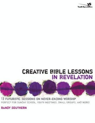 Creative Bible Lessons in Revelation: 12 Futuristic Sessions on Never-Ending Worship