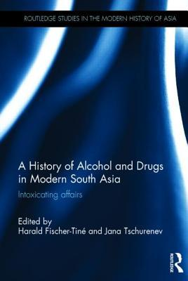 A History of Alcohol and Drugs in Modern South Asia: Intoxicating Affairs