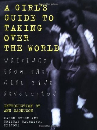 A Girl's Guide to Taking Over the World: Writings From The Girl Zine Revolution