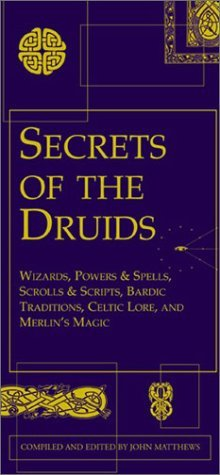 Secrets of the Druids: Wizards, Powers & Spells, Scrolls & Scripts, Bardic Traditions, Celtic Lore, and Merlin's Magic