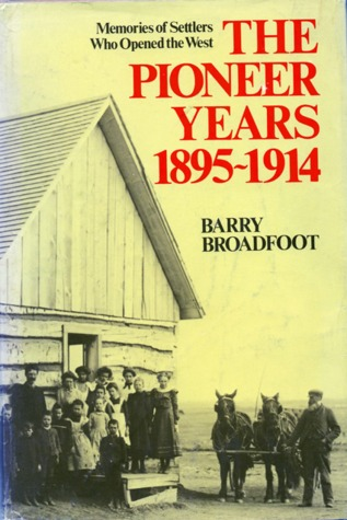 The Pioneer Years, 1895 1914: Memories Of Settlers Who Opened The West