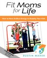 Fit Moms For Life: How To Have Endless Energy To Out Play Your Kids