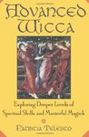 Advanced Wicca: Exploring Deeper Levels of Spiritual Skills and Masterful Magick