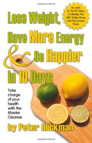 Lose Weight, Have More Energy & Be Happier in 10 Days by Peter Glickman