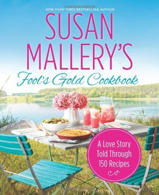 Fool's Gold Cookbook: A Love Story Told Through 150 Recipes (Fool's Gold, #12.1)