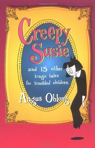 Creepy Susie and 13 Other Tragic Tales for Troubled Children by Angus Oblong