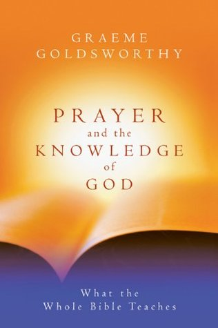 Prayer and the Knowledge of God by Graeme Goldsworthy