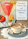 Gourmet Coffee, Tea and Chocolate Drinks: Creating Your Favorite Recipes at Home
