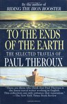 To the Ends of the Earth: The Selected Travels