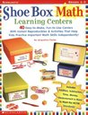 Shoe Box Math Learning Centers: Forty Easy-to-Make, Fun-to-Use Centers With Instant Reproducibles & Activities That Help Kids Practice Important Math Skills—Independently!