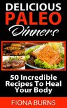 Delicious Paleo Dinners: 50 Incredible Recipes To Heal Your Body (Delicious Paleo Recipes)