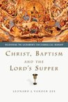 Christ, Baptism and the Lord's Supper: Recovering the Sacraments for Evangelical Worship