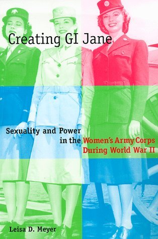 Creating G.I. Jane: Sexuality and Power in the Women's Army Corps During World War II
