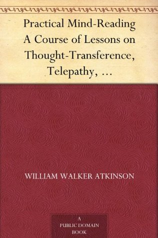 Practical Mind-Reading A Course of Lessons on Thought-Transference, Telepathy, Mental-Currents, Mental Rapport, &c.