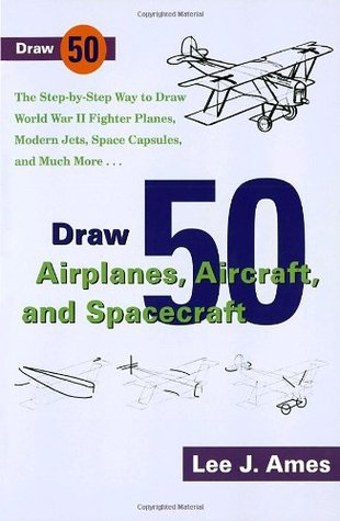 Draw 50 Airplanes, Aircrafts, and Spacecraft: The Step-By-Step Way to Draw World War II Fighter Planes, Modern Jets, Space Capsules, and Much More... (Draw 50)