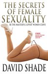 The Secrets Of Female Sexuality: Be The Masterful Lover Women Crave