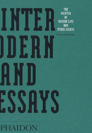 Baudelaire the painter of modern life and other essays about love