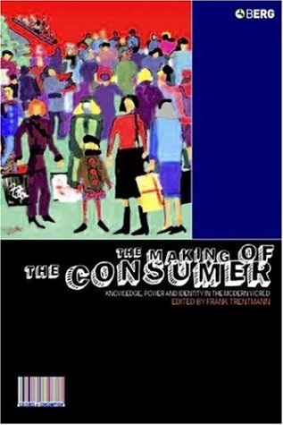 The Making of the Consumer: Knowledge, Power and Identity in the Modern World