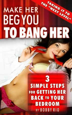 Have Her Begging You to Bang Her: 3 Simple Steps to Getting Her Back to Your Bedroom
