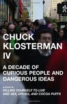 Chuck Klosterman IV: A Decade of Curious People and Dangerous Ideas