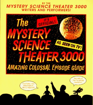 The Mystery Science Theater 3000 Amazing Colossal Episode Guide by Trace Beaulieu