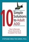 10 Simple Solutions to Adult ADD: How to Overcome Chronic Distraction and Accomplish Your Goals