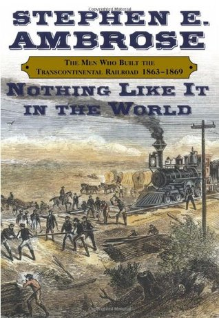 Nothing Like it in the World: The Men Who Built the Transcontinental Railroad 1863-69