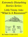 """Extremely Disturbing Stories Series: Little Timmy Asks: """"What Is A Recession?"""""""