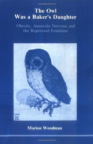 The Owl Was a Baker's Daughter: Obesity, Anorexia Nervosa, and the Repressed Feminine (Studies in Jungian Psychology By Jungian Analysts, 4)