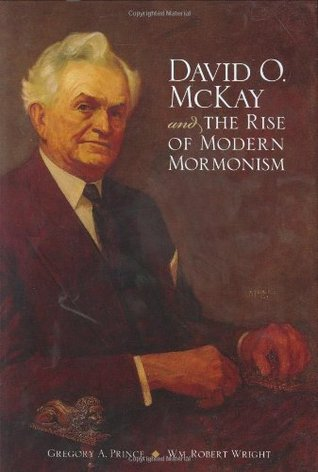 David O. McKay and the Rise of Modern Mormonism by Gregory A. Prince