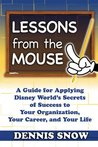Lessons from the Mouse: A Guide for Applying Disney World's Secrets of Success to Your Organization, Your Career, and Your Life: 1