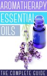 Aromatherapy And Essential Oils: How To Use Essential Oils To Rejuvenate Your Skin, Improve Your Hair, And Relax Your Body and Mind
