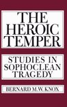 The Heroic Temper: Studies in Sophoclean Tragedy (Sather Classical Lecture)