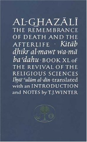 Al-Ghazali on the Remembrance of Death and the Afterlife (Book XL of The Revival of the Religious Sciences)