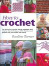How to Crochet: The Definitive Crochet Course, Complete with Step-By-Step Techniques, Stitch Libraries, and Projects for Your Home and