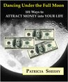Dancing Under the Full Moon: 101 Ways to Attract Money Into Your Life