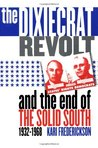 The Dixiecrat Revolt and the End of the Solid South 1932-1968 by Kari Frederickson