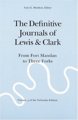 The Definitive Journals of Lewis and Clark, Vol 4: From Fort Mandan to Three Forks