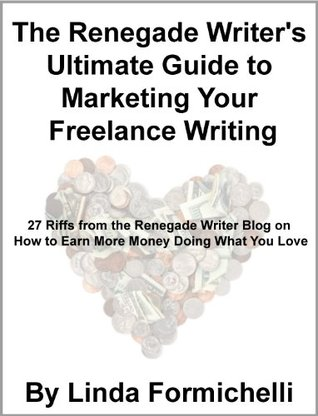 The Renegade Writer's Ultimate Guide to Marketing Your Freelance Writing: 27 Riffs from the Renegade Writer Blog on How to Earn More Money Doing What You Love