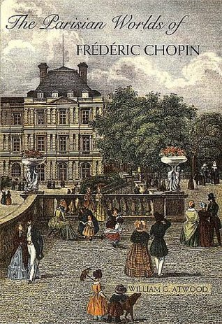 The Parisian Worlds of Frederic Chopin by William G. Atwood