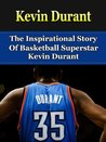 Kevin Durant: The Inspirational Story of Basketball Superstar Kevin Durant (Kevin Durant Biography, Oklahoma City Thunder, University of Texas, NBA Books)