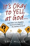 It's Okay to Yell at God...: And Other Life Changing Discoveries Made on My Journey of Grief