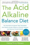 The Acid Alkaline Balance Diet: An Innovative Program that Detoxifies Your Body's Acidic Waste to Prevent Disease and Rstore Overall Health