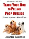 Teach Your Dog To Pee And Poop Outside: Housetraining Made Easy (Give Your Dog A Bone Series)