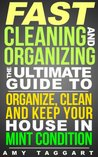 FAST Cleaning And Organizing: The Ultimate Guide to Organize, Clean & Keep Your House in Mint Condition (Cleaning, Cleaning House, Organizing, Organization, ... Clutter, Simplify, Minimalism, Housekeeping)