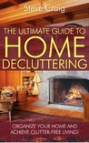 The Ultimate Guide To Home Decluttering: Organize Your Home And Achieve Clutter-free Living!