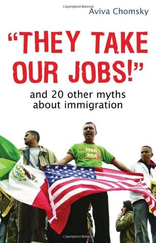 They Take Our Jobs! by Aviva Chomsky