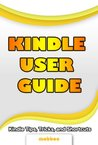 Kindle User Guide & Kindle User Manual: Step by Step Kindle Survival Guide Reveals The Secrets of Kindle, Tips, Tricks & Shortcuts, Download Free Kindle EBooks, Send Email, Surf Kindle Websites.