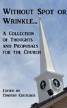 Without Spot or Wrinkle: A Collections of Thoughts and Proposals for the Church