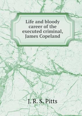 Life and Bloody Career of the Executed Criminal, James Copeland
